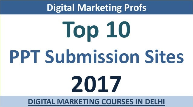 Top 10 PPT Submission Sites 2017 Digital Marketing Profs DIGITAL MARKETING COURSES IN DELHI