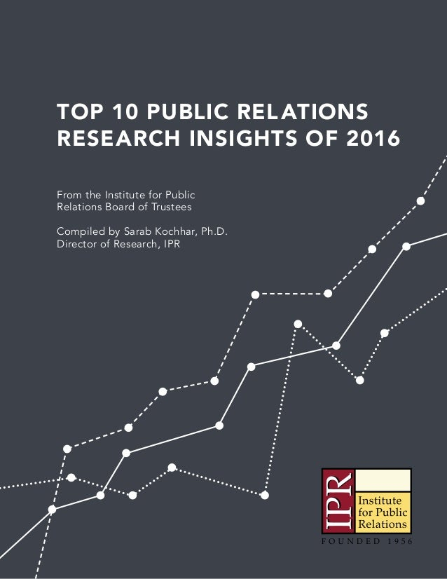 TOP 10 PUBLIC RELATIONS RESEARCH INSIGHTS OF 2016 From the Institute for Public Relations Board of Trustees Compiled by Sa...