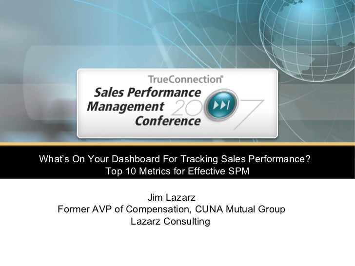What's On Your Dashboard For Tracking Sales Performance?  Top 10 Metrics for Effective SPM Jim Lazarz Former AVP of Compen...