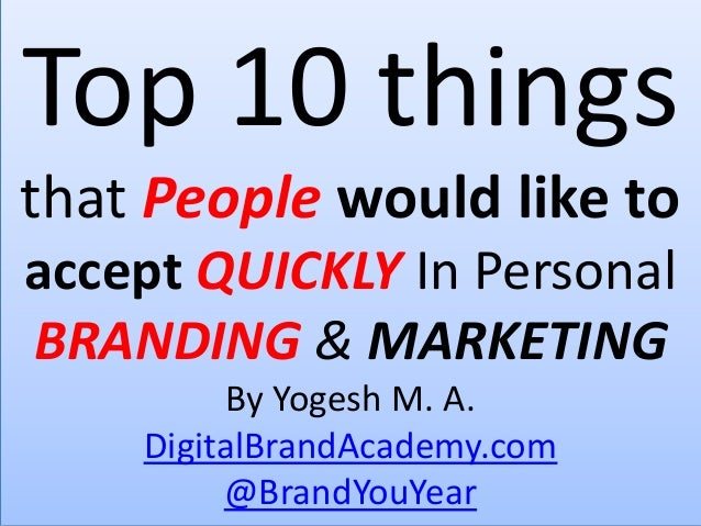 Top 10 things that People would like to accept QUICKLY In Personal BRANDING & MARKETING By Yogesh M. A. DigitalBrandAcadem...