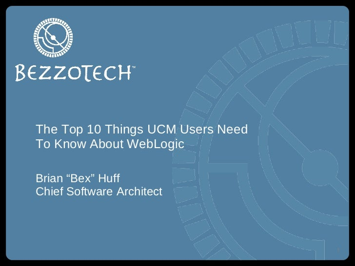"The Top 10 Things UCM Users Need To Know About WebLogic <ul><li>Brian ""Bex"" Huff </li></ul><ul><li>Chief Software Architec..."