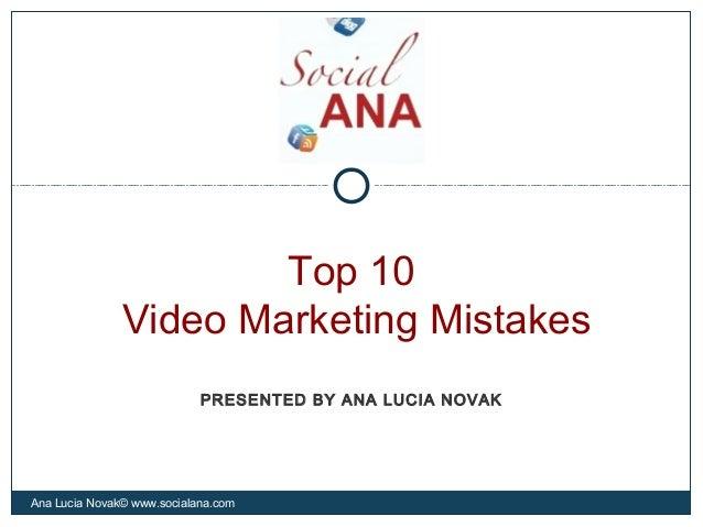 Top 10Video Marketing MistakesAna Lucia Novak© www.socialana.comPRESENTED BY ANA LUCIA NOVAK