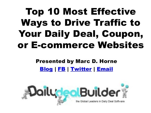 Top 10 Most Effective Ways to Drive Traffic to Your Daily Deal, Coupon, or E-commerce Websites Presented by Marc D. Horne ...
