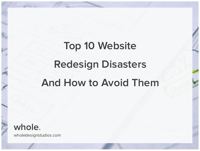 whole. wholedesignstudios.com Top 10 Website Redesign Disasters And How to Avoid Them