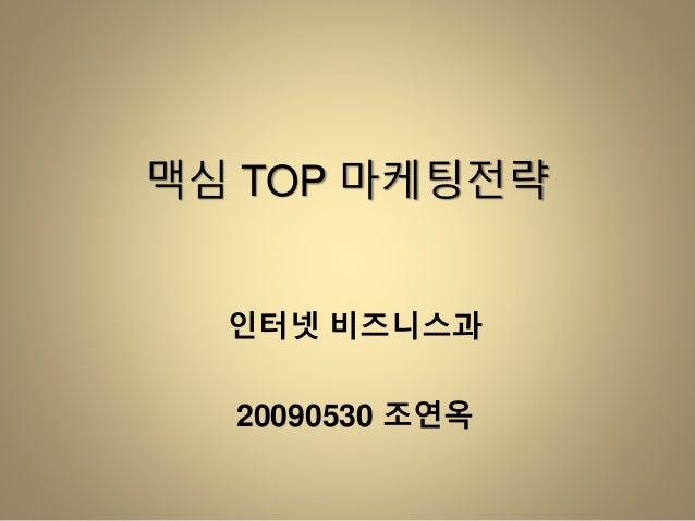 맥심 TOP 마케팅전략 인터넷 비즈니스과 20090530 조연옥