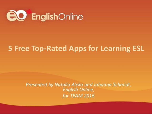 5 Free Top-Rated Apps for Learning ESL Presented by Natalia Aleko and Johanna Schmidt, English Online, for TEAM 2016