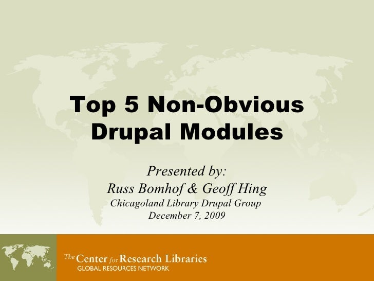 Top 5 Non-Obvious Drupal Modules Presented by: Russ Bomhof & Geoff Hing Chicagoland Library Drupal Group  December 7, 2009