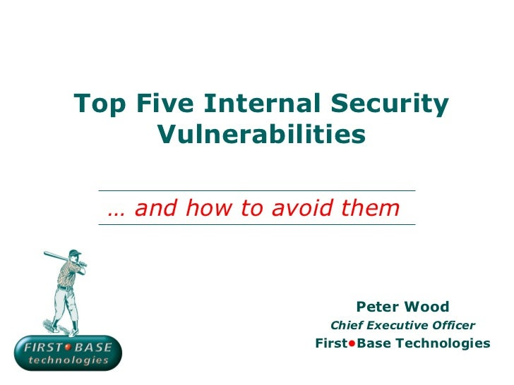Top Five Internal Security Vulnerabilities Peter Wood Chief Executive Officer First • Base Technologies …  and how to avoi...