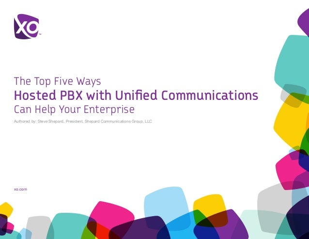 xo.com The Top Five Ways Hosted PBX with Unified Communications Can Help Your Enterprise Authored by: Steve Shepard, Pres...