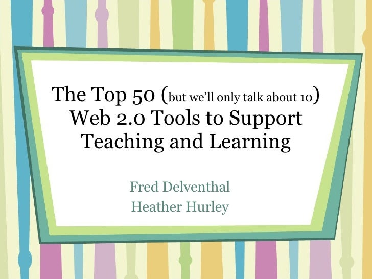 The Top 50 ( but we'll only talk about 10 ) Web 2.0 Tools to Support Teaching and Learning Fred Delventhal Heather Hurley