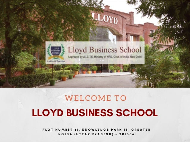 WELCOME TO LLOYD BUSINESS SCHOOL P L O T N U M B E R 1 1 , K N O W L E D G E P A R K I I , G R E A T E R N O I D A ( U T T...