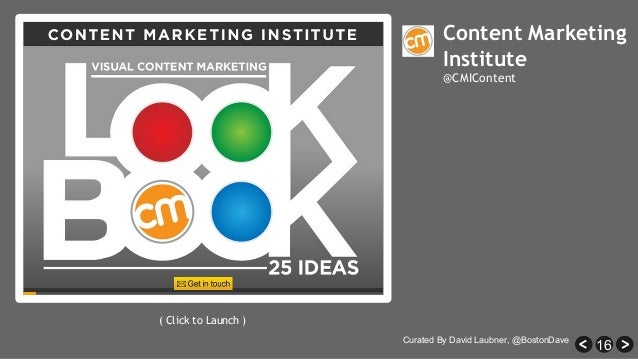 16 Content Marketing Institute @CMIContent ( Click to Launch ) Curated By David Laubner, @BostonDave