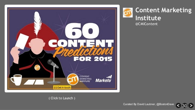 30 Content Marketing Institute @CMIContent ( Click to Launch ) Curated By David Laubner, @BostonDave