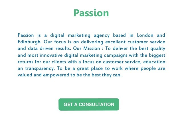 Passion is a digital marketing agency based in London and Edinburgh. Our focus is on delivering excellent customer service...