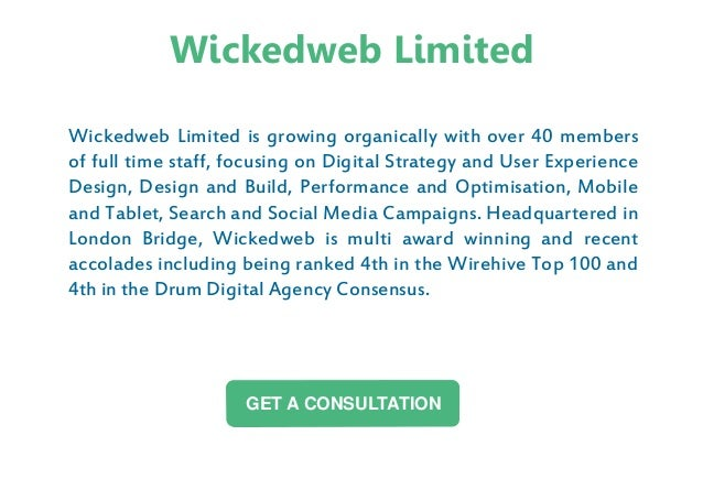 Wickedweb Limited is growing organically with over 40 members of full time staff, focusing on Digital Strategy and User Ex...