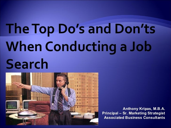 The Top Do's and Don'ts When Conducting a Job Search Anthony Kripas, M.B.A. Principal – Sr. Marketing Strategist Associate...