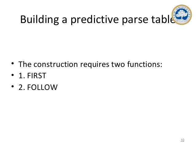 Building a predictive parse table • The construction requires two functions: • 1. FIRST • 2. FOLLOW 10
