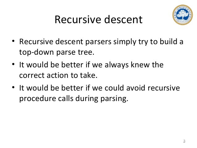 Recursive descent • Recursive descent parsers simply try to build a top-down parse tree. • It would be better if we always...