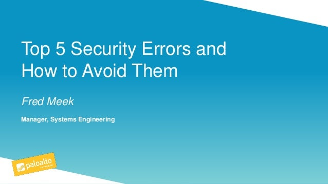 Top 5 Security Errors and How to Avoid Them Fred Meek Manager, Systems Engineering