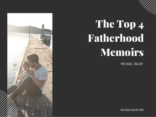 The Top 4 Fatherhood Memoirs MICHAEL RALBY MICHAELRALBY.ORG