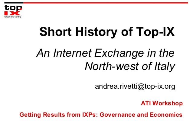 Short History of Top-IX An Internet Exchange in the North-west of Italy andrea.rivetti@top-ix.org ATI Workshop Getting Res...