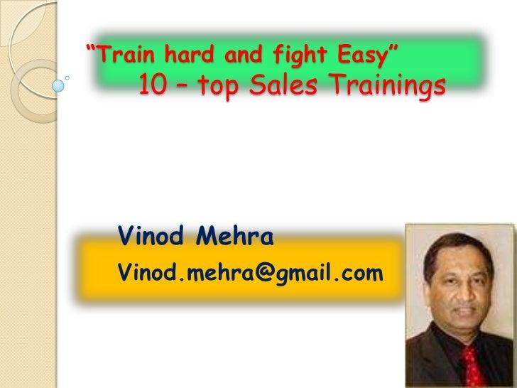 """Train hard and fight Easy""    10 – top Sales Trainings  Vinod Mehra  Vinod.mehra@gmail.com"