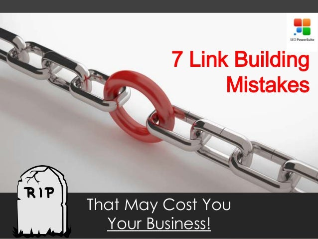 7 Link Building Mistakes That May Cost You Your Business!