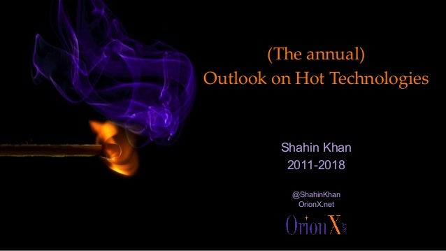 (The annual) Outlook on Hot Technologies Shahin Khan 2011-2018 @ShahinKhan OrionX.net
