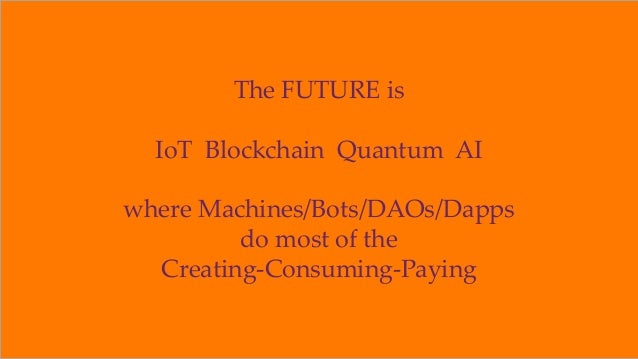 The FUTURE is IoT Blockchain Quantum AI where Machines/Bots/DAOs/Dapps do most of the Creating-Consuming-Paying ©2018 Orio...