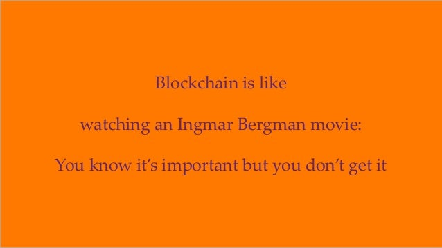 Blockchain is like watching an Ingmar Bergman movie: You know it's important but you don't get it ©2018 OrionX.net 17