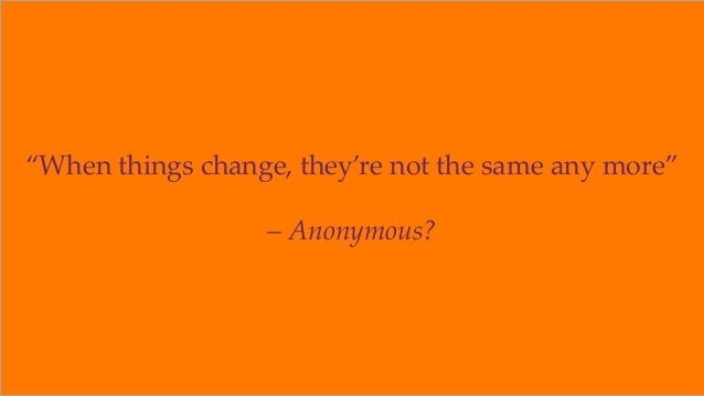 """""""When things change, they're not the same any more"""" – Anonymous? ©2018 OrionX.net 2"""