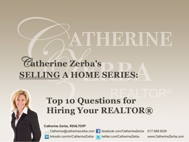 Catherine Zerba's SELLING A HOME SERIES: Top 10 Questions for Hiring Your REALTOR® Catherine Zerba, REALTOR® Catherine@cat...