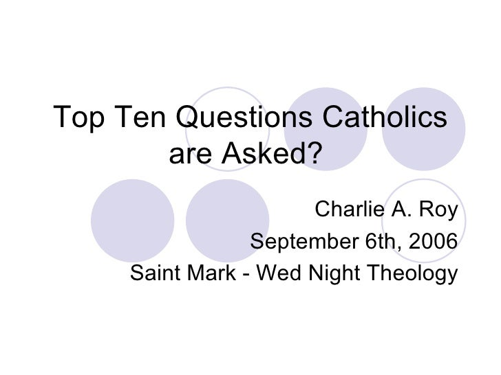 Top Ten Questions Catholics are Asked?  Charlie A. Roy September 6th, 2006 Saint Mark - Wed Night Theology