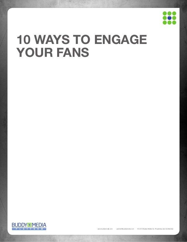 10 WAYS TO ENGAGE YOUR FANS  www.buddymedia.com  partner@buddymedia.com  © 2010 Buddy Media Inc. Proprietary and Confident...