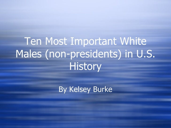 Ten Most Important White Males (non-presidents) in U.S. History By Kelsey Burke