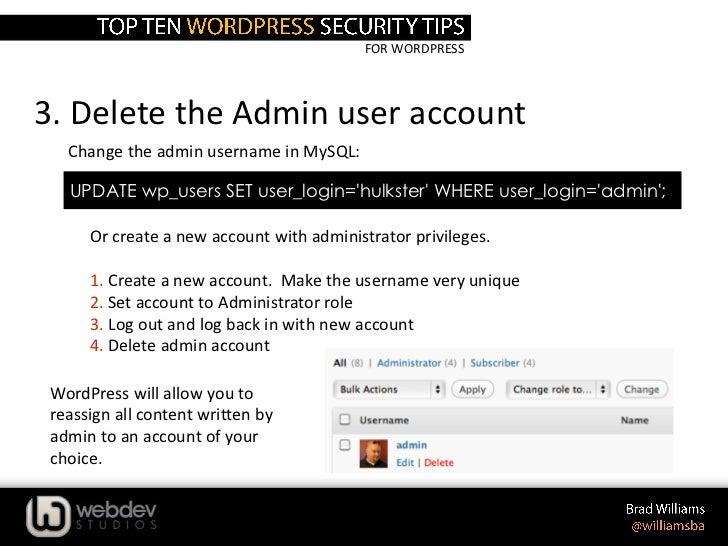 FOR WORDPRESS3. Delete the Admin user account   Change the admin username in MySQL:   UPDATE wp_users SET user_login=hulks...