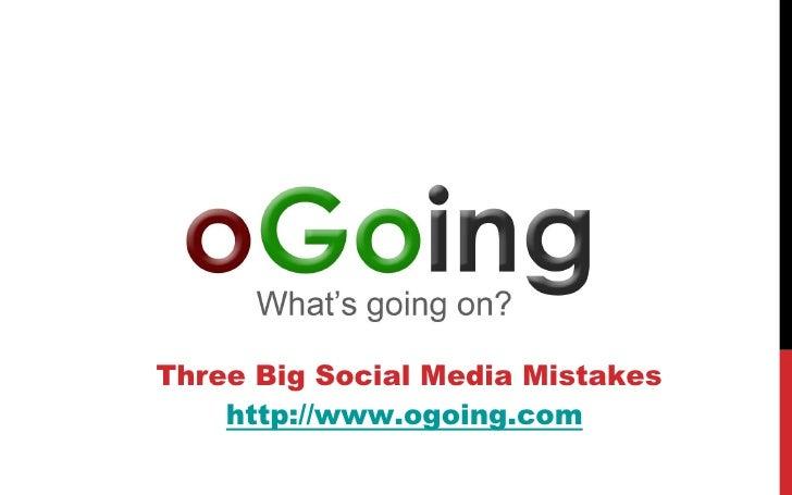 Three Big Social Media Mistakes    http://www.ogoing.com