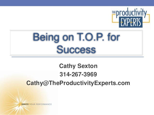 Being on T.O.P. for     Success         Cathy Sexton         314-267-3969Cathy@TheProductivityExperts.com