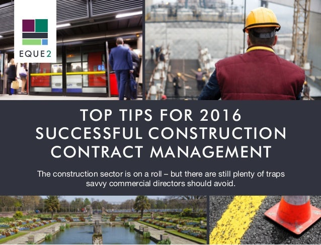 TOP TIPS FOR 2016 SUCCESSFUL CONSTRUCTION CONTRACT MANAGEMENT The construction sector is on a roll – but there are still p...