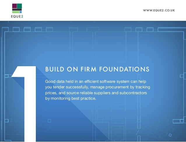 WWW.EQUE2.CO.UK BUILD ON FIRM FOUNDATIONS Good data held in an efficient software system can help you tender successfully,...