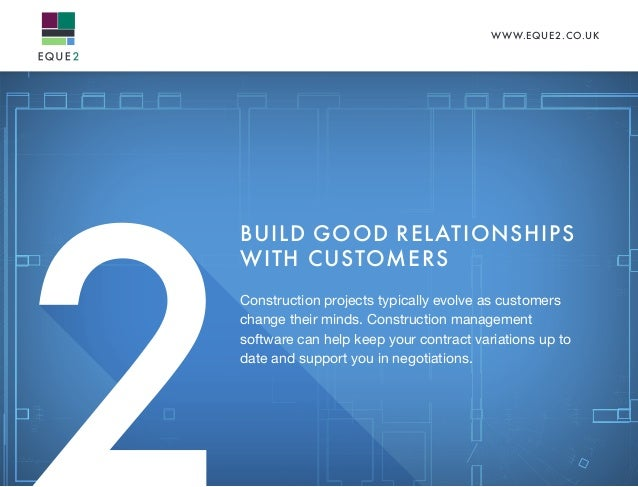 WWW.EQUE2.CO.UK BUILD GOOD RELATIONSHIPS WITH CUSTOMERS Construction projects typically evolve as customers change their m...