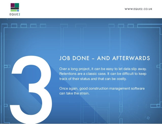 WWW.EQUE2.CO.UK 3 JOB DONE – AND AFTERWARDS Over a long project, it can be easy to let data slip away. Retentions are a cl...