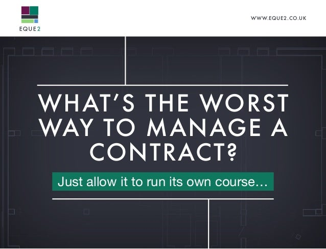 WWW.EQUE2.CO.UK WHAT'S THE WORST WAY TO MANAGE A CONTRACT? Just allow it to run its own course…