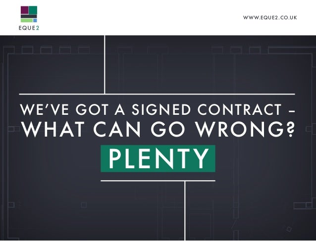 WWW.EQUE2.CO.UK WE'VE GOT A SIGNED CONTRACT – WHAT CAN GO WRONG? PLENTY