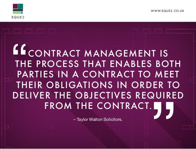 WWW.EQUE2.CO.UK CONTRACT MANAGEMENT IS THE PROCESS THAT ENABLES BOTH PARTIES IN A CONTRACT TO MEET THEIR OBLIGATIONS IN OR...