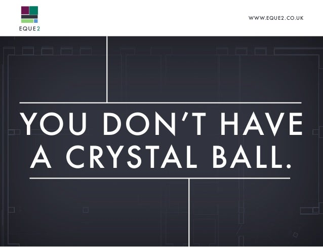 YOU DON'T HAVE A CRYSTAL BALL. WWW.EQUE2.CO.UK
