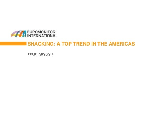 SNACKING: A TOP TREND IN THE AMERICAS FEBRUARY 2016