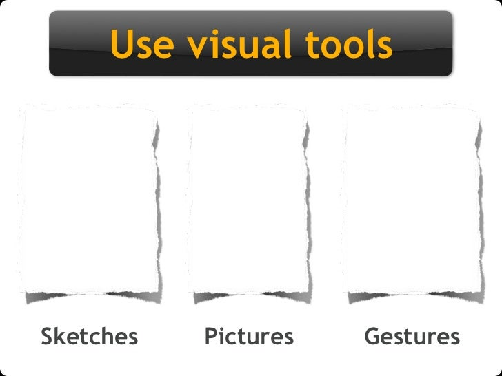 Use visual tools     Sketches   Pictures   Gestures