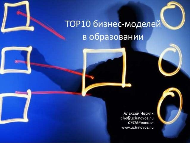 TOP10 бизнес-моделей   в образовании            Алексей Черняк           che@uchinovoe.ru              CEO&Founder        ...