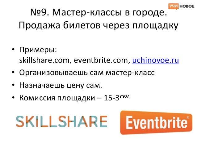 №9. Мастер-классы в городе. Продажа билетов через площадку• Примеры:  skillshare.com, eventbrite.com, uchinovoe.ru• Органи...
